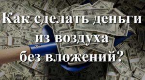 Как сделать деньги из воздуха без вложений