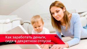 Как заработать сидя в декрете или бизнес для мам в декретном отпуске