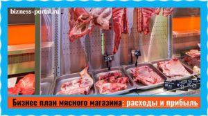 Как открыть мясную лавку с нуля: подробный бизнес-план мясного магазина с подсчетом затрат и прибыли