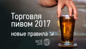 Правила торговли пивом для ИП в 2017 году
